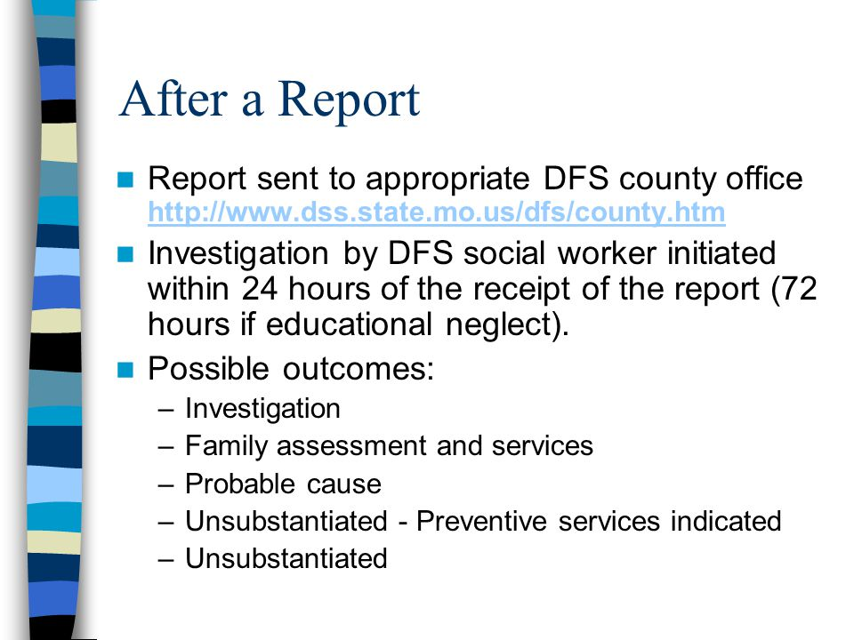 After a Report Report sent to appropriate DFS county office http://www.dss.state.mo.us/dfs/county.htm http://www.dss.state.mo.us/dfs/county.htm Invest
