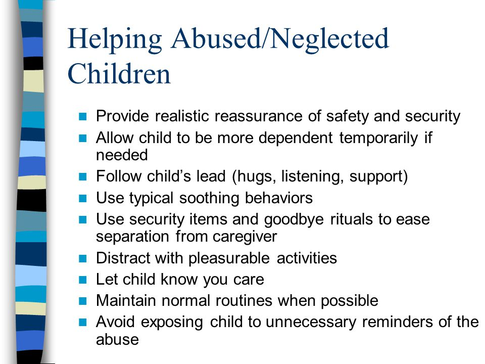 Helping Abused/Neglected Children Provide realistic reassurance of safety and security Allow child to be more dependent temporarily if needed Follow c