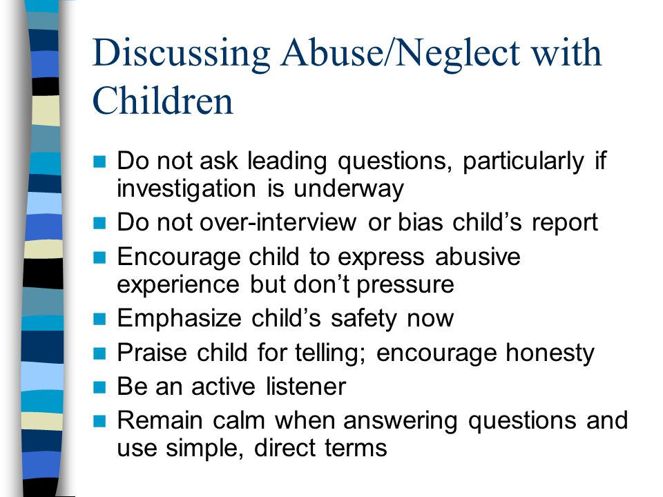 Discussing Abuse/Neglect with Children Do not ask leading questions, particularly if investigation is underway Do not over-interview or bias child's r