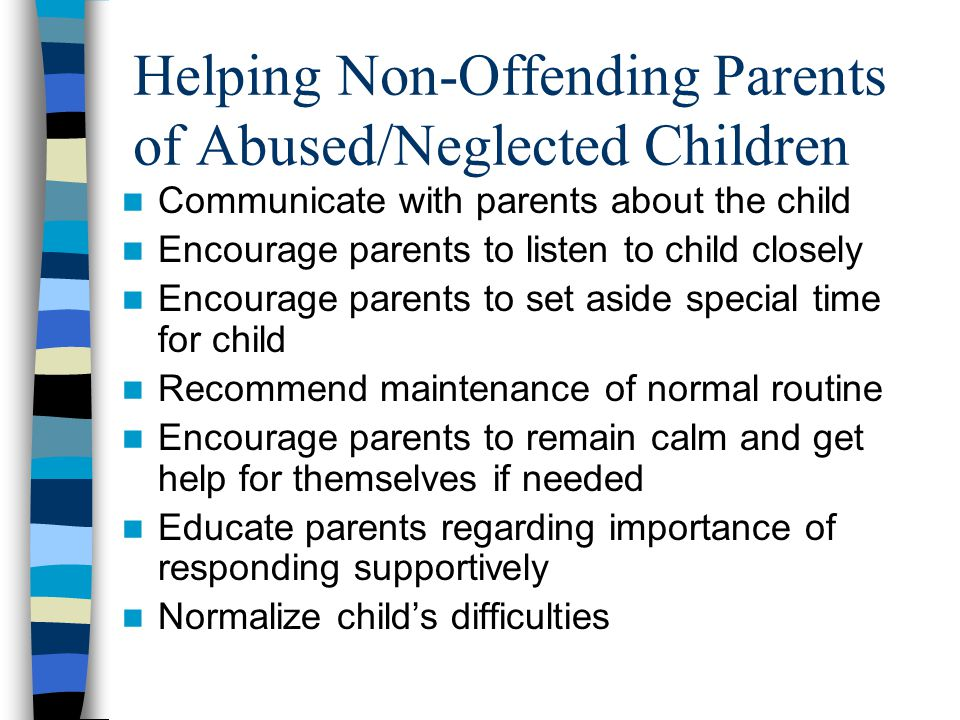 Helping Non-Offending Parents of Abused/Neglected Children Communicate with parents about the child Encourage parents to listen to child closely Encou