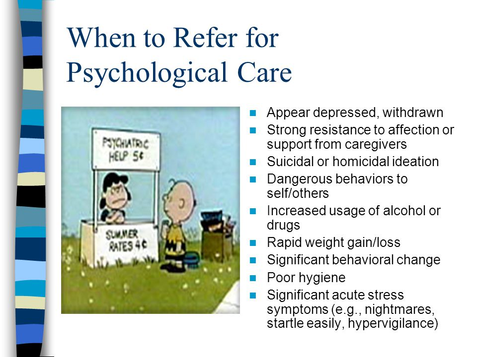 When to Refer for Psychological Care Appear depressed, withdrawn Strong resistance to affection or support from caregivers Suicidal or homicidal ideat