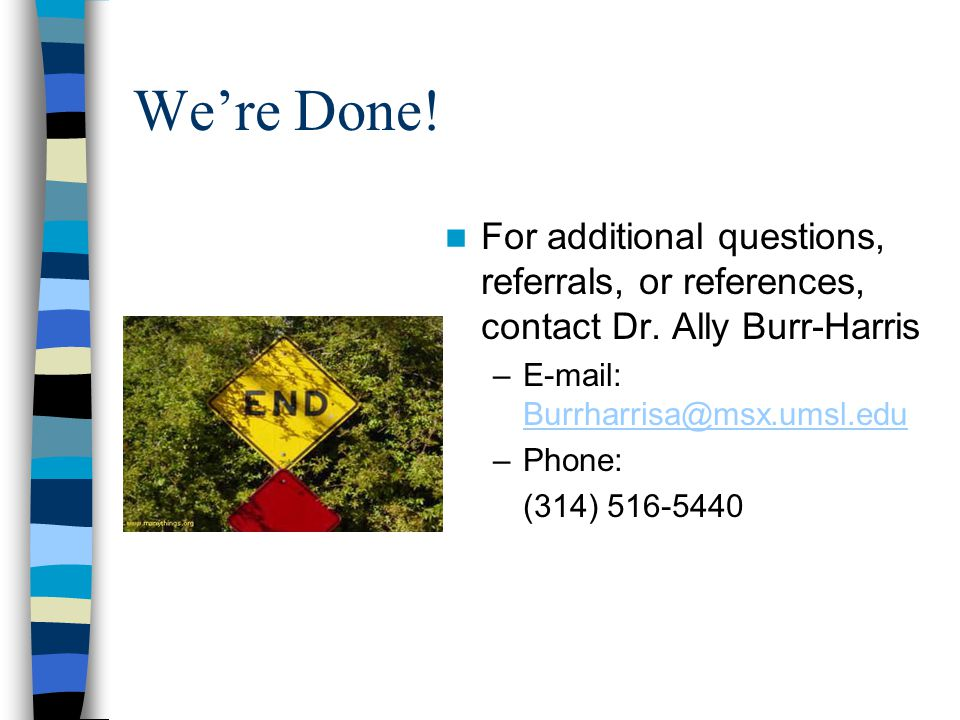 We're Done! For additional questions, referrals, or references, contact Dr. Ally Burr-Harris –E-mail: Burrharrisa@msx.umsl.edu Burrharrisa@msx.umsl.ed