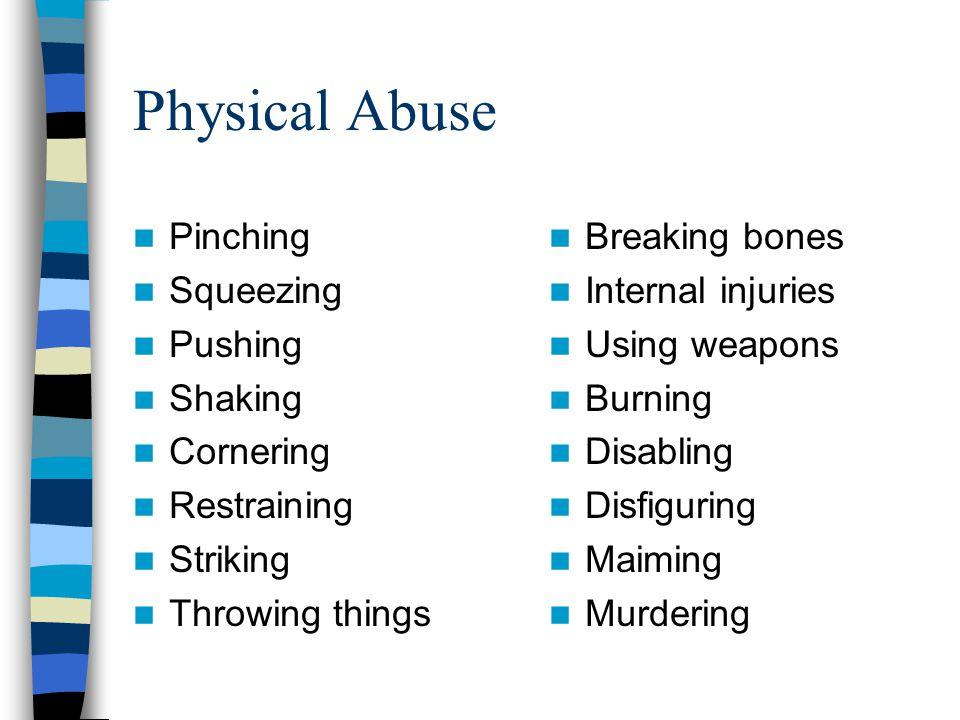 Physical Abuse Pinching Squeezing Pushing Shaking Cornering Restraining Striking Throwing things Breaking bones Internal injuries Using weapons Burnin