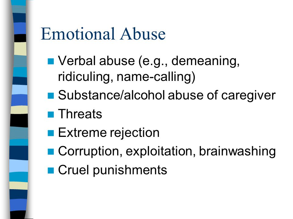 Emotional Abuse Verbal abuse (e.g., demeaning, ridiculing, name-calling) Substance/alcohol abuse of caregiver Threats Extreme rejection Corruption, ex