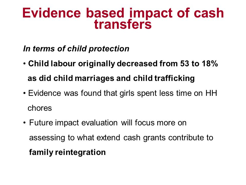 Evidence based impact of cash transfers In terms of child protection Child labour originally decreased from 53 to 18% as did child marriages and child trafficking Evidence was found that girls spent less time on HH chores Future impact evaluation will focus more on assessing to what extend cash grants contribute to family reintegration
