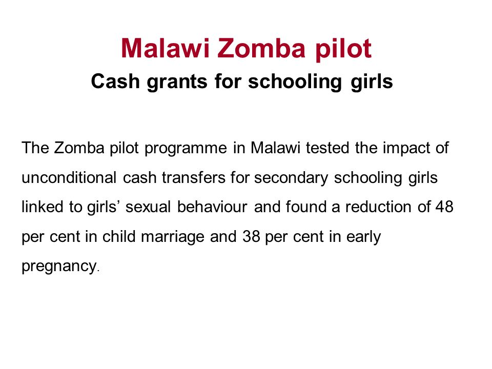 Malawi Zomba pilot Cash grants for schooling girls The Zomba pilot programme in Malawi tested the impact of unconditional cash transfers for secondary schooling girls linked to girls' sexual behaviour and found a reduction of 48 per cent in child marriage and 38 per cent in early pregnancy.