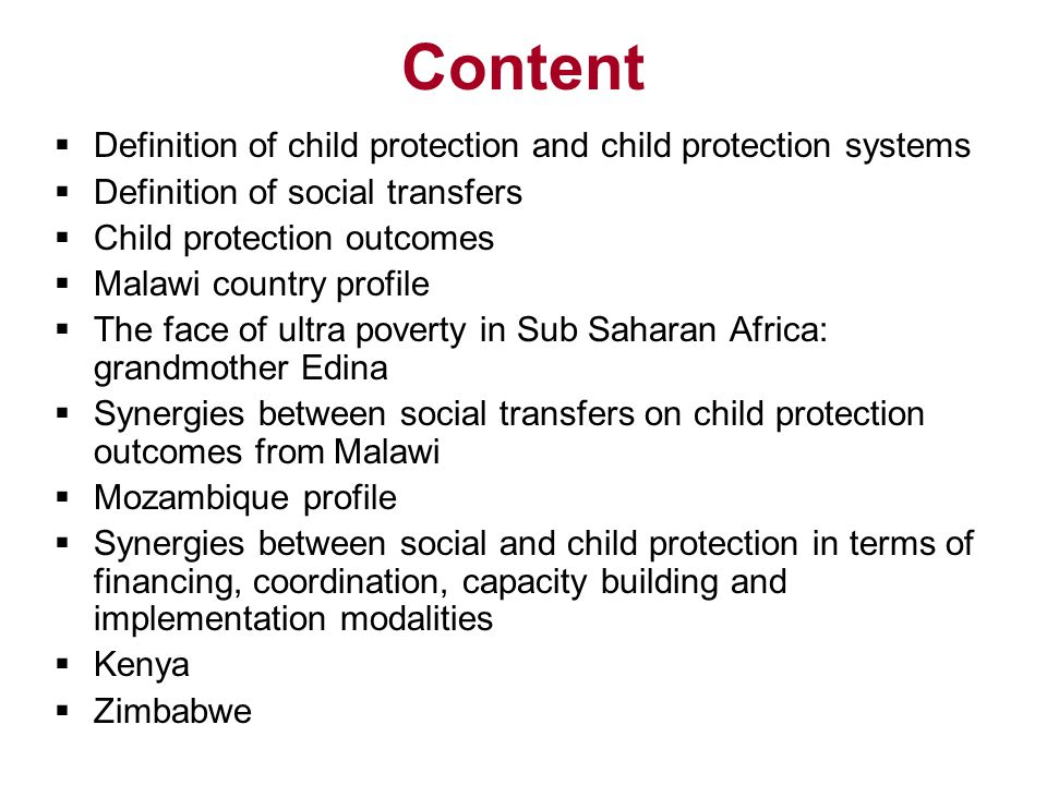Content  Definition of child protection and child protection systems  Definition of social transfers  Child protection outcomes  Malawi country profile  The face of ultra poverty in Sub Saharan Africa: grandmother Edina  Synergies between social transfers on child protection outcomes from Malawi  Mozambique profile  Synergies between social and child protection in terms of financing, coordination, capacity building and implementation modalities  Kenya  Zimbabwe