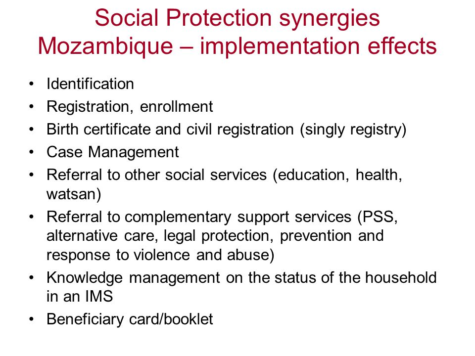 Social Protection synergies Mozambique – implementation effects Identification Registration, enrollment Birth certificate and civil registration (singly registry) Case Management Referral to other social services (education, health, watsan) Referral to complementary support services (PSS, alternative care, legal protection, prevention and response to violence and abuse) Knowledge management on the status of the household in an IMS Beneficiary card/booklet