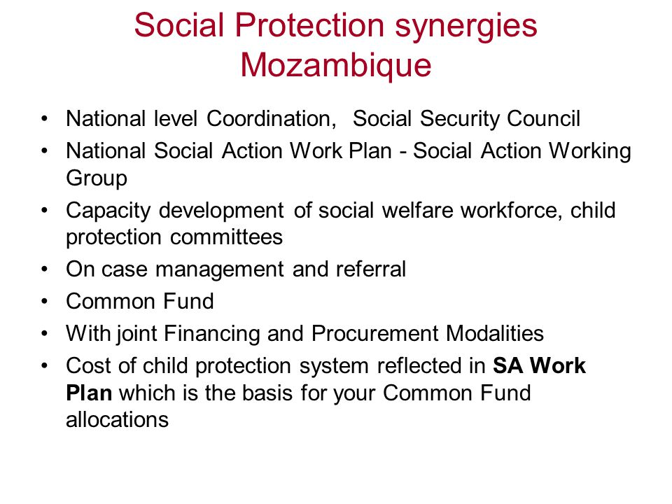 Social Protection synergies Mozambique National level Coordination, Social Security Council National Social Action Work Plan - Social Action Working Group Capacity development of social welfare workforce, child protection committees On case management and referral Common Fund With joint Financing and Procurement Modalities Cost of child protection system reflected in SA Work Plan which is the basis for your Common Fund allocations