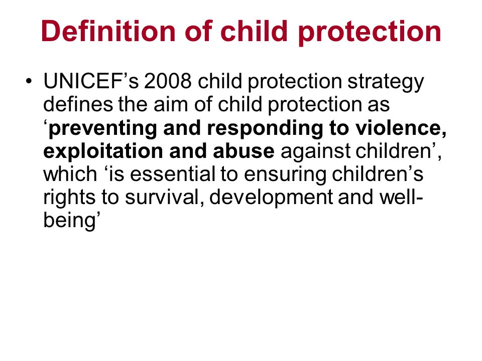 Definition of child protection UNICEF's 2008 child protection strategy defines the aim of child protection as 'preventing and responding to violence, exploitation and abuse against children', which 'is essential to ensuring children's rights to survival, development and well- being'
