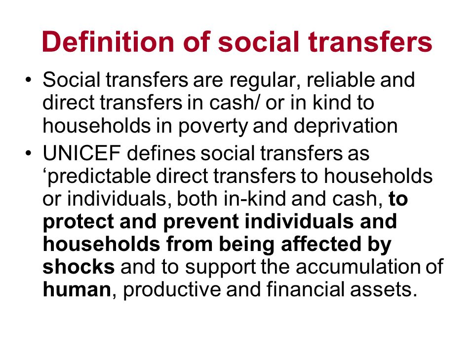 Definition of social transfers Social transfers are regular, reliable and direct transfers in cash/ or in kind to households in poverty and deprivation UNICEF defines social transfers as 'predictable direct transfers to households or individuals, both in-kind and cash, to protect and prevent individuals and households from being affected by shocks and to support the accumulation of human, productive and financial assets.