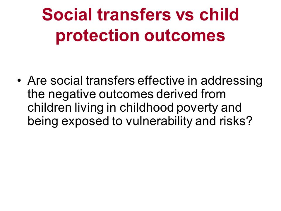 Social transfers vs child protection outcomes Are social transfers effective in addressing the negative outcomes derived from children living in childhood poverty and being exposed to vulnerability and risks
