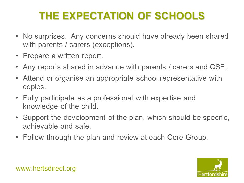 www.hertsdirect.org THE EXPECTATION OF SCHOOLS No surprises. Any concerns should have already been shared with parents / carers (exceptions). Prepare