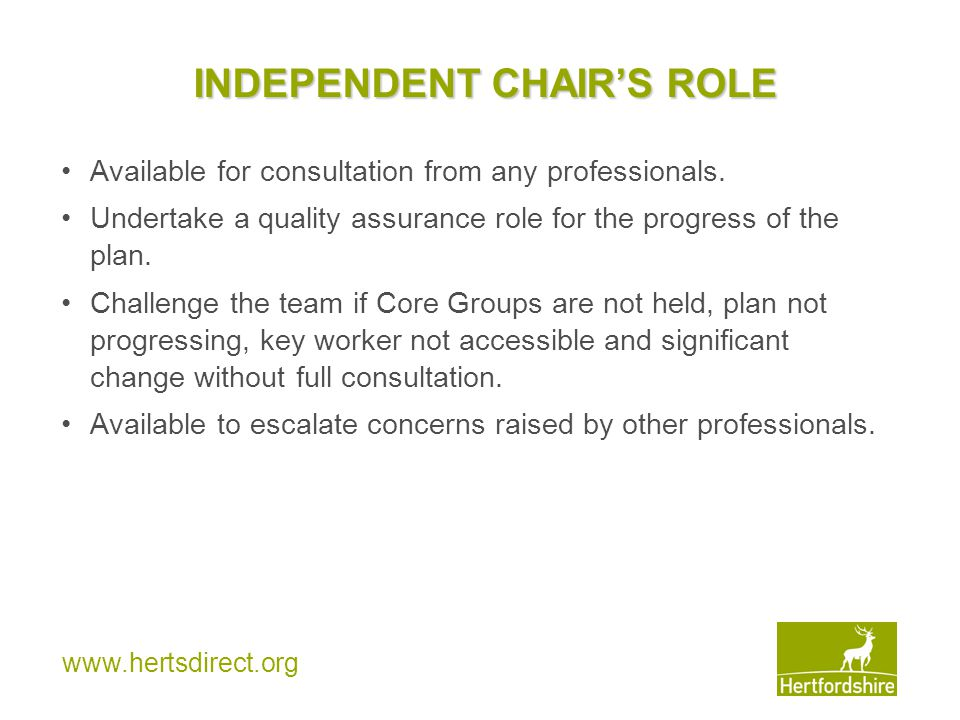 www.hertsdirect.org INDEPENDENT CHAIR'S ROLE Available for consultation from any professionals. Undertake a quality assurance role for the progress of