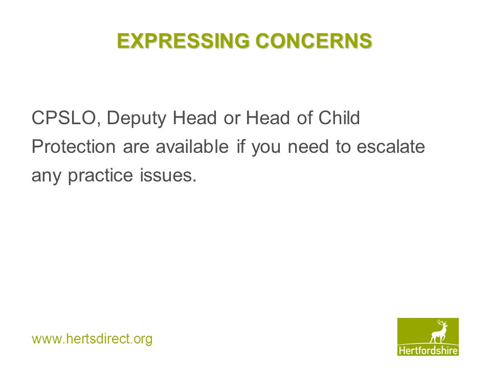 www.hertsdirect.org EXPRESSING CONCERNS CPSLO, Deputy Head or Head of Child Protection are available if you need to escalate any practice issues.