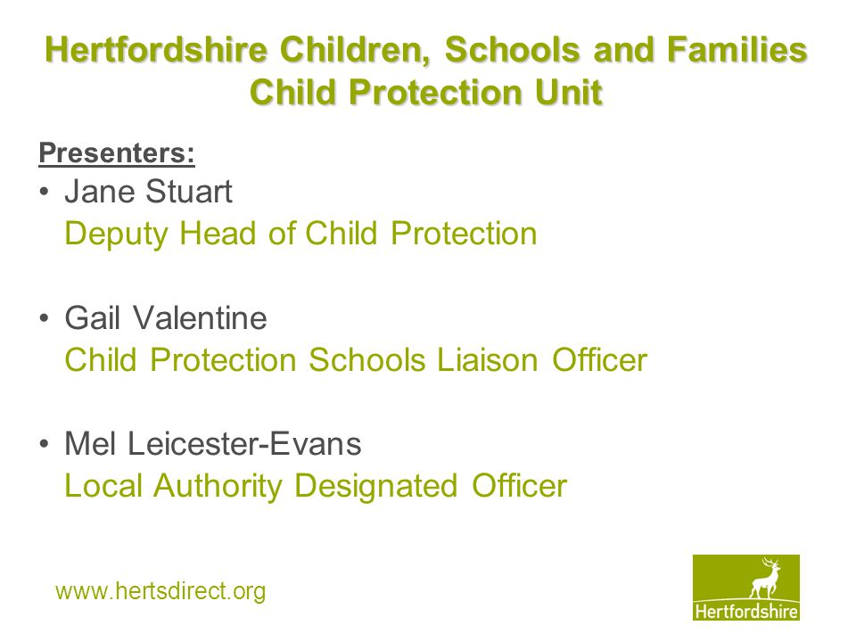 www.hertsdirect.org SEMINAR AIM AND OBJECTIVES The aim of this seminar is to: Develop and enhance Headteachers' understanding of the role and function of the CSF Child Protection Unit By the end of the seminar Headteachers will be able to: Demonstrate clarity about the Child Protection Conference process Identify how the Child Protection Schools Liaison Team can support schools to develop effective safeguarding arrangements and practice Effectively respond to and manage allegations