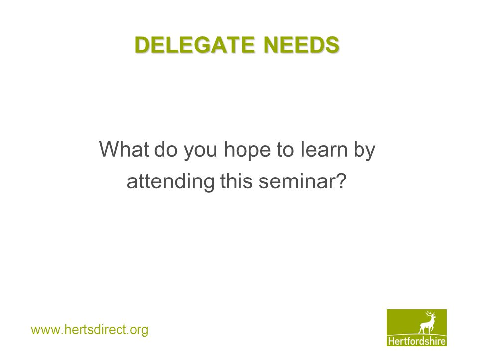 www.hertsdirect.org DELEGATE NEEDS What do you hope to learn by attending this seminar?
