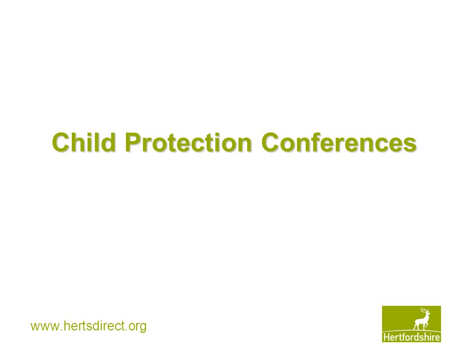 www.hertsdirect.org CHILD PROTECTION UNIT Head of Child Protection Unit Deputy Head of Child Protection CPSLOs x 4 Safeguarding support for 562 schools CPSLO Admin LADOs x 2 Allegations management Principal Officers x 8 36 CP conferences per week Report Writers x 7 Co-ordinators x 5