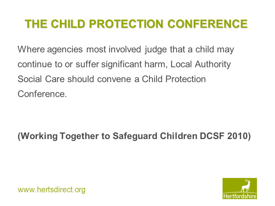 www.hertsdirect.org THE CHILD PROTECTION CONFERENCE Where agencies most involved judge that a child may continue to or suffer significant harm, Local