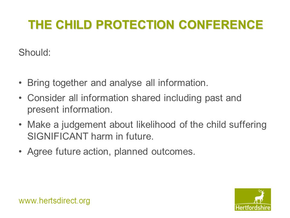 www.hertsdirect.org THE CHILD PROTECTION CONFERENCE Should: Bring together and analyse all information. Consider all information shared including past