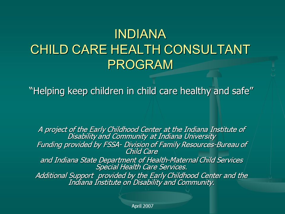 April 2007 INDIANA CHILD CARE HEALTH CONSULTANT PROGRAM Helping keep children in child care healthy and safe A project of the Early Childhood Center at the Indiana Institute of Disability and Community at Indiana University Funding provided by FSSA- Division of Family Resources-Bureau of Child Care and Indiana State Department of Health-Maternal Child Services Special Health Care Services.