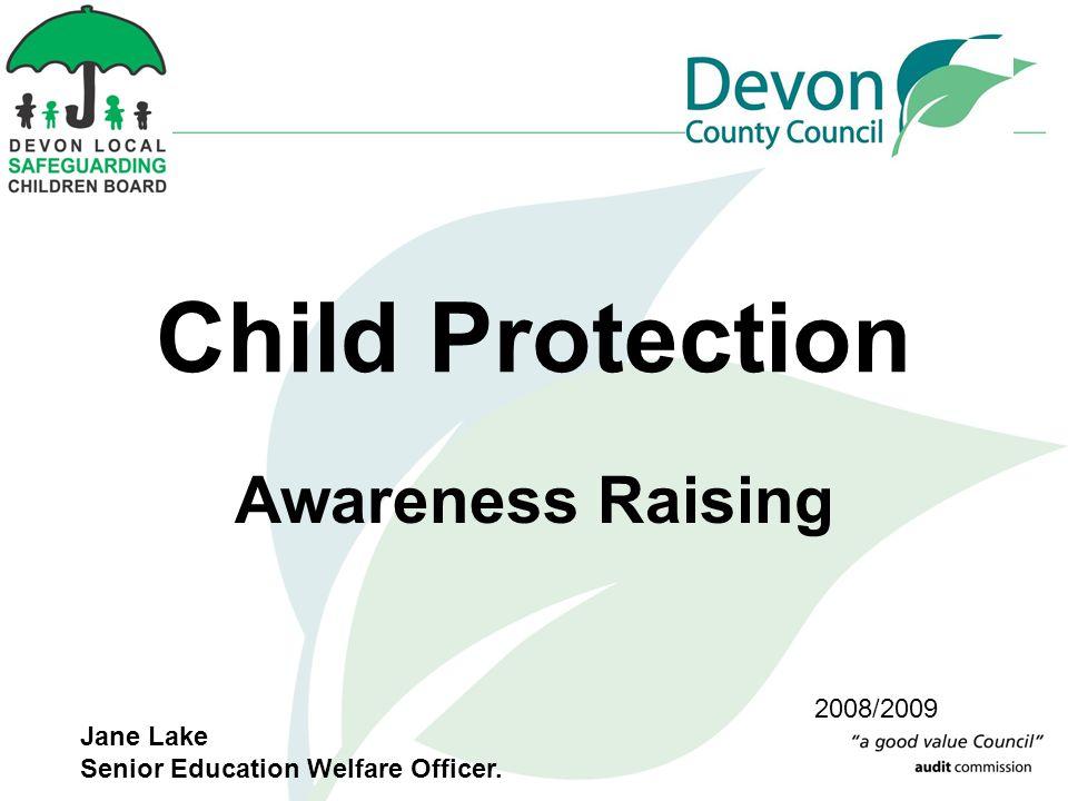 Child Protection Awareness Raising 2008/2009 Jane Lake Senior Education Welfare Officer.