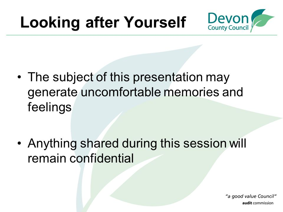 Looking after Yourself The subject of this presentation may generate uncomfortable memories and feelings Anything shared during this session will rema