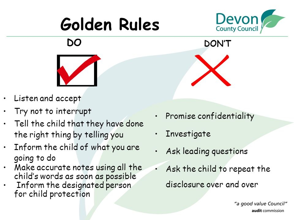 Golden Rules DO Listen and accept Try not to interrupt Tell the child that they have done the right thing by telling you Inform the child of what you