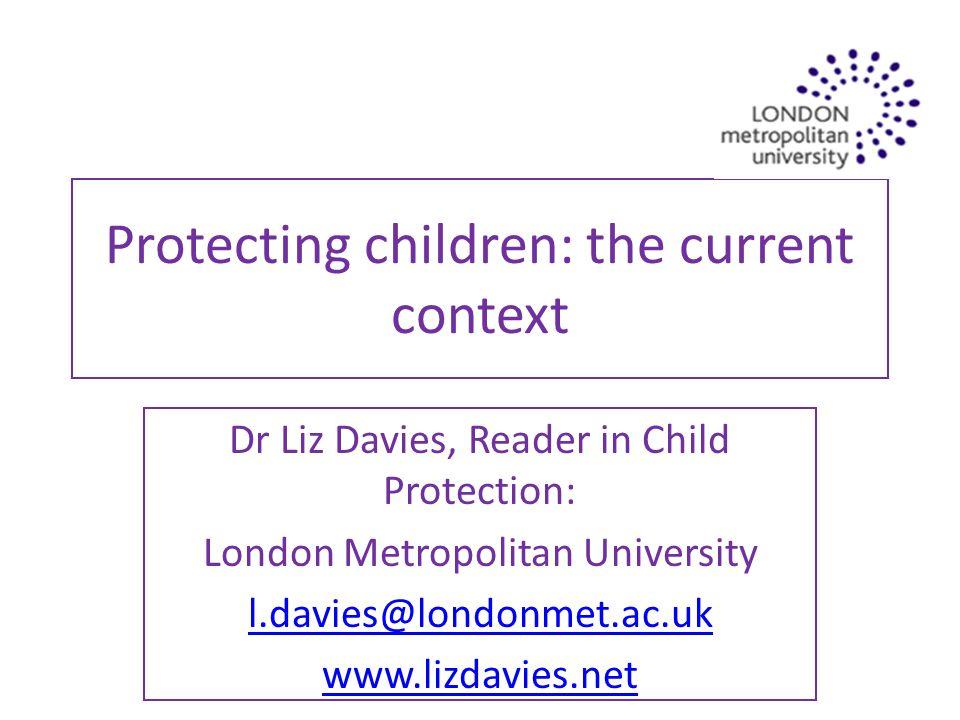 Protecting children: the current context Dr Liz Davies, Reader in Child Protection: London Metropolitan University l.davies@londonmet.ac.uk www.lizdavies.net