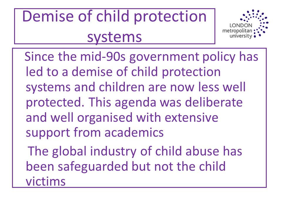 Demise of child protection systems Since the mid-90s government policy has led to a demise of child protection systems and children are now less well protected.