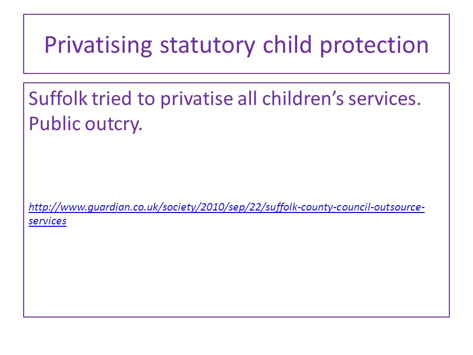 Privatising statutory child protection Suffolk tried to privatise all children's services. Public outcry. http://www.guardian.co.uk/society/2010/sep/2