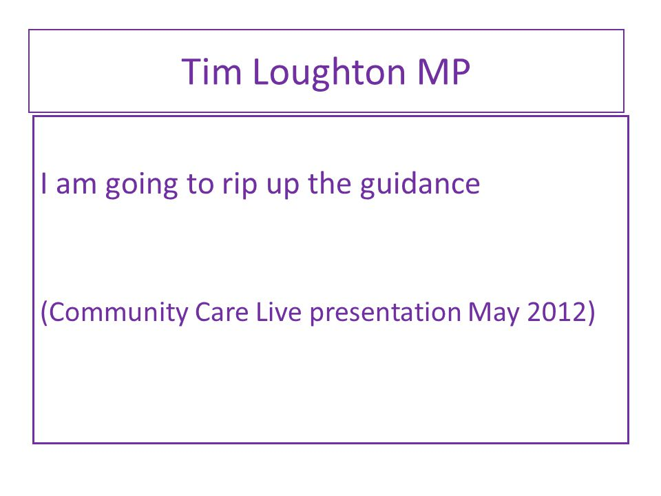 Tim Loughton MP I am going to rip up the guidance (Community Care Live presentation May 2012)