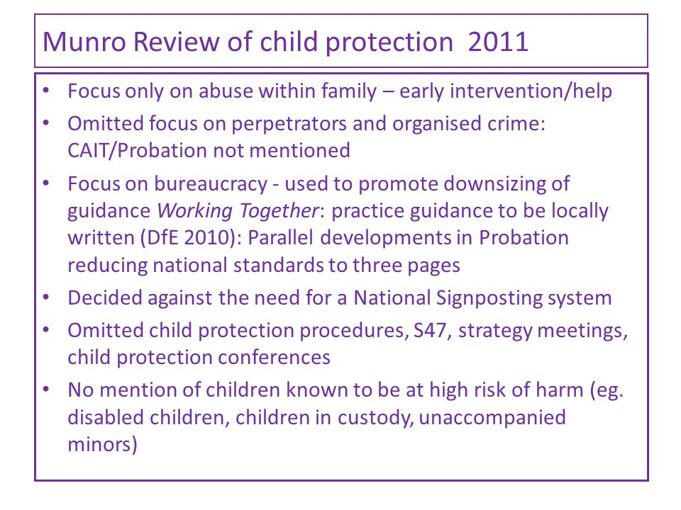Munro Review of child protection 2011 Focus only on abuse within family – early intervention/help Omitted focus on perpetrators and organised crime: C
