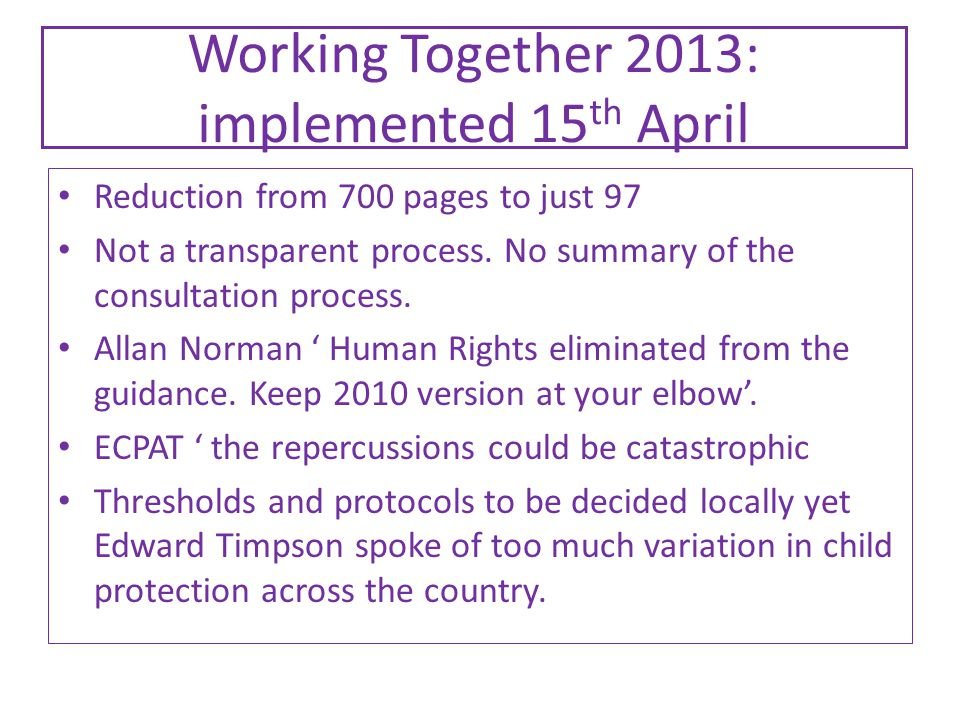 Working Together 2013: implemented 15 th April Reduction from 700 pages to just 97 Not a transparent process.