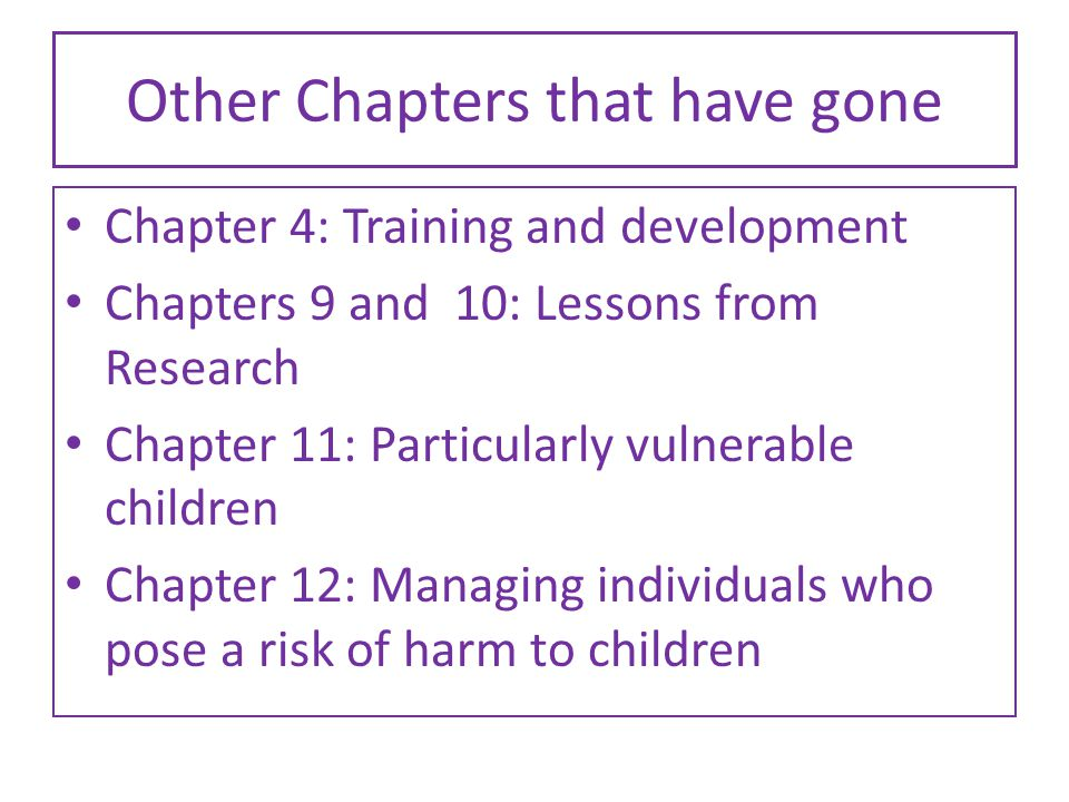 Other Chapters that have gone Chapter 4: Training and development Chapters 9 and 10: Lessons from Research Chapter 11: Particularly vulnerable children Chapter 12: Managing individuals who pose a risk of harm to children