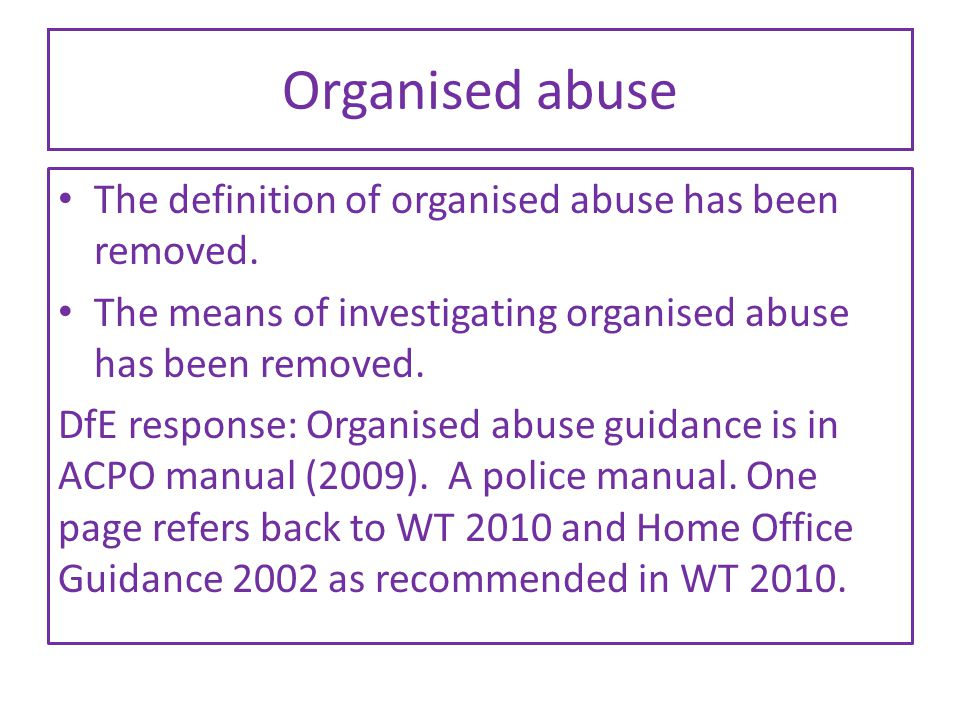 Organised abuse The definition of organised abuse has been removed. The means of investigating organised abuse has been removed. DfE response: Organis