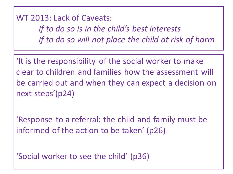 WT 2013: Lack of Caveats: If to do so is in the child's best interests If to do so will not place the child at risk of harm 'It is the responsibility of the social worker to make clear to children and families how the assessment will be carried out and when they can expect a decision on next steps'(p24) 'Response to a referral: the child and family must be informed of the action to be taken' (p26) 'Social worker to see the child' (p36)