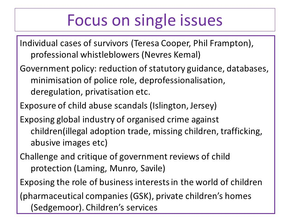 Focus on single issues Individual cases of survivors (Teresa Cooper, Phil Frampton), professional whistleblowers (Nevres Kemal) Government policy: reduction of statutory guidance, databases, minimisation of police role, deprofessionalisation, deregulation, privatisation etc.