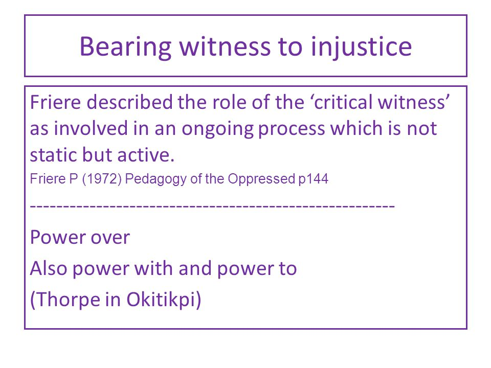 Bearing witness to injustice Friere described the role of the 'critical witness' as involved in an ongoing process which is not static but active.