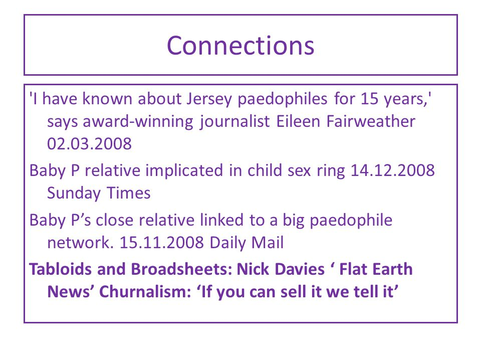 Connections I have known about Jersey paedophiles for 15 years, says award-winning journalist Eileen Fairweather 02.03.2008 Baby P relative implicated in child sex ring 14.12.2008 Sunday Times Baby P's close relative linked to a big paedophile network.