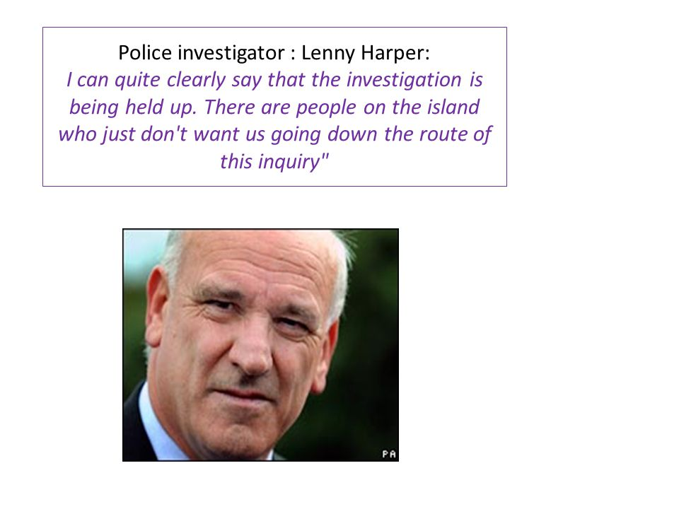 Police investigator : Lenny Harper: I can quite clearly say that the investigation is being held up. There are people on the island who just don't wan