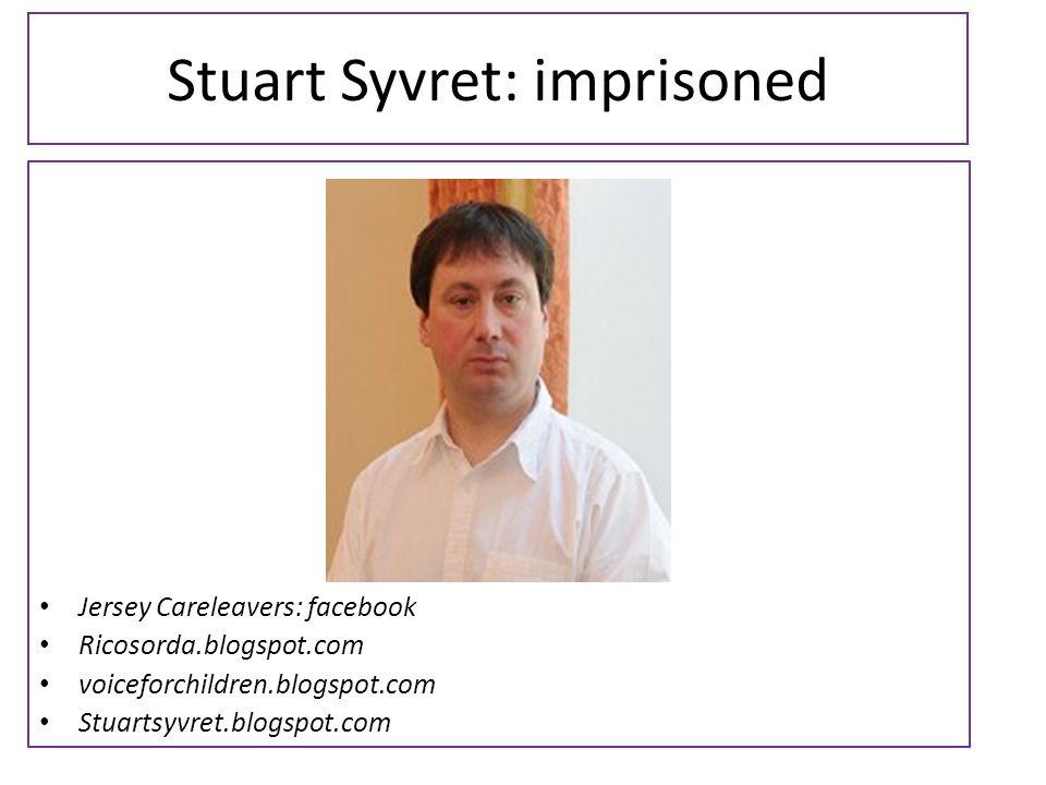 Stuart Syvret: imprisoned Jersey Careleavers: facebook Ricosorda.blogspot.com voiceforchildren.blogspot.com Stuartsyvret.blogspot.com