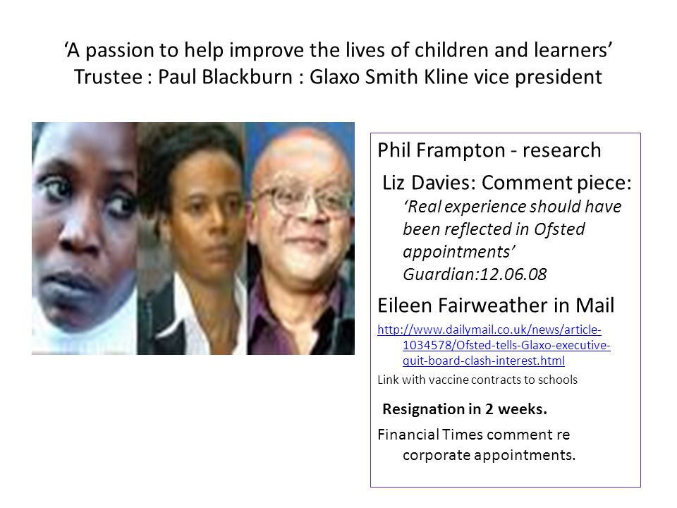 'A passion to help improve the lives of children and learners' Trustee : Paul Blackburn : Glaxo Smith Kline vice president Phil Frampton - research Liz Davies: Comment piece: 'Real experience should have been reflected in Ofsted appointments' Guardian:12.06.08 Eileen Fairweather in Mail http://www.dailymail.co.uk/news/article- 1034578/Ofsted-tells-Glaxo-executive- quit-board-clash-interest.html Link with vaccine contracts to schools Resignation in 2 weeks.