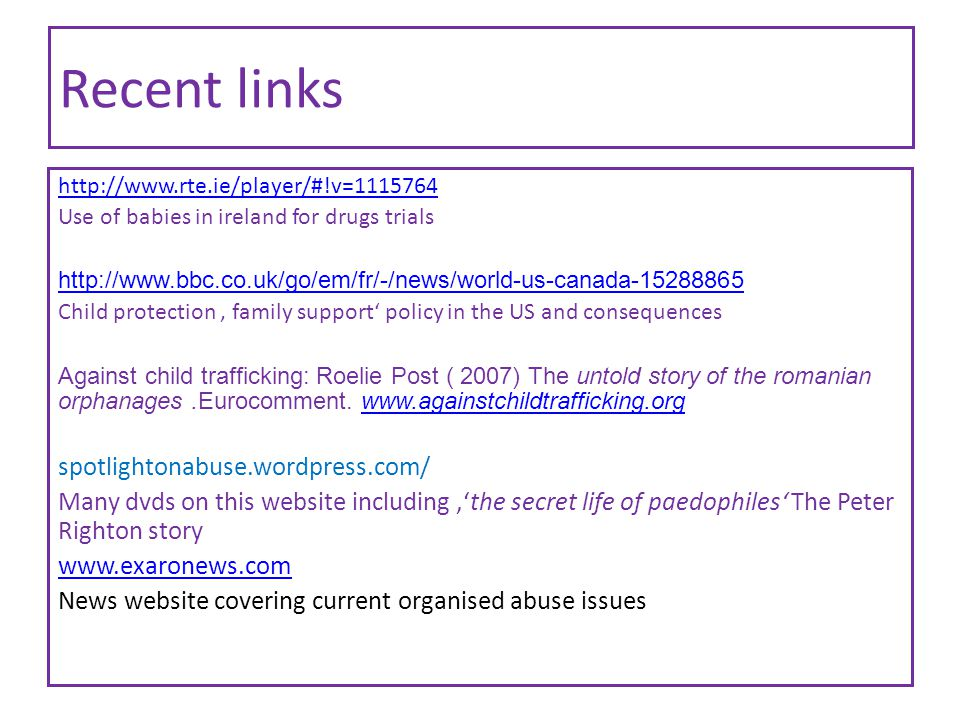 Recent links http://www.rte.ie/player/#!v=1115764 Use of babies in ireland for drugs trials http://www.bbc.co.uk/go/em/fr/-/news/world-us-canada-15288865 Child protection ' family support' policy in the US and consequences Against child trafficking: Roelie Post ( 2007) The untold story of the romanian orphanages.Eurocomment.