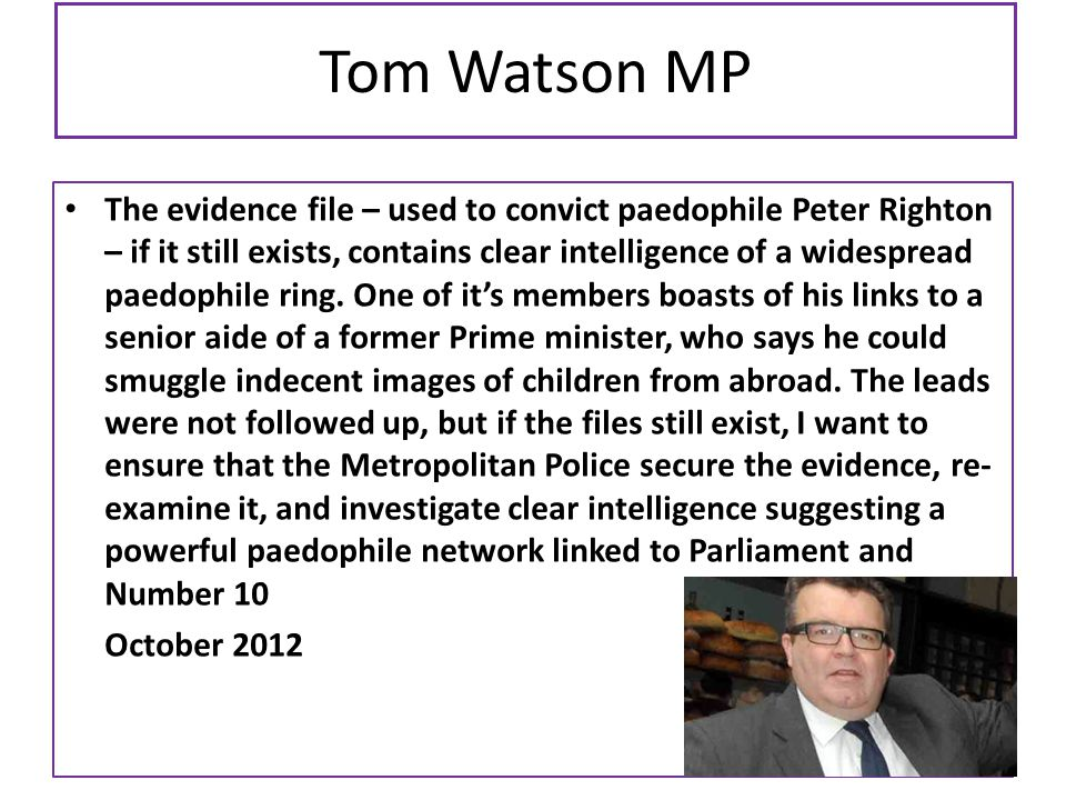 Tom Watson MP The evidence file – used to convict paedophile Peter Righton – if it still exists, contains clear intelligence of a widespread paedophil