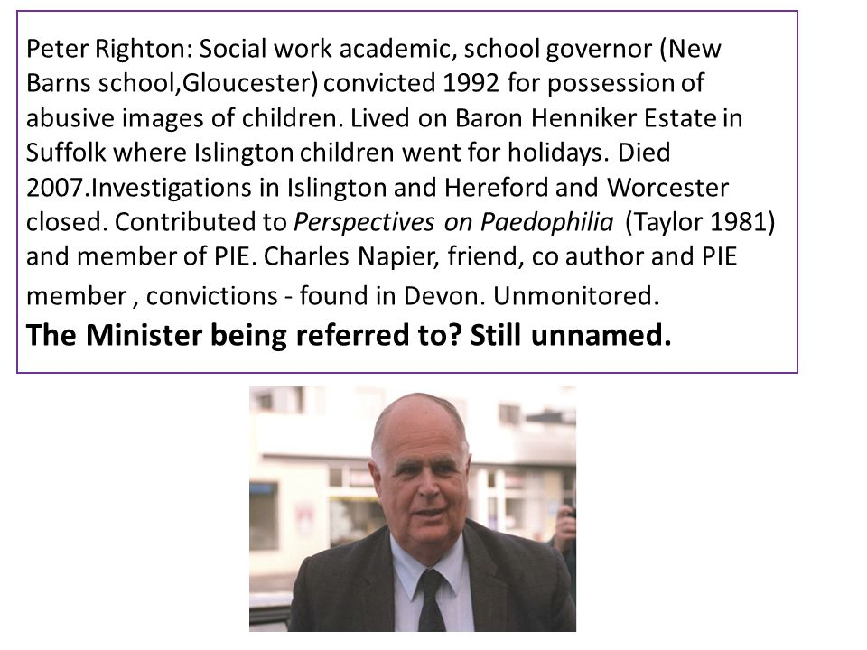 Peter Righton: Social work academic, school governor (New Barns school,Gloucester) convicted 1992 for possession of abusive images of children. Lived