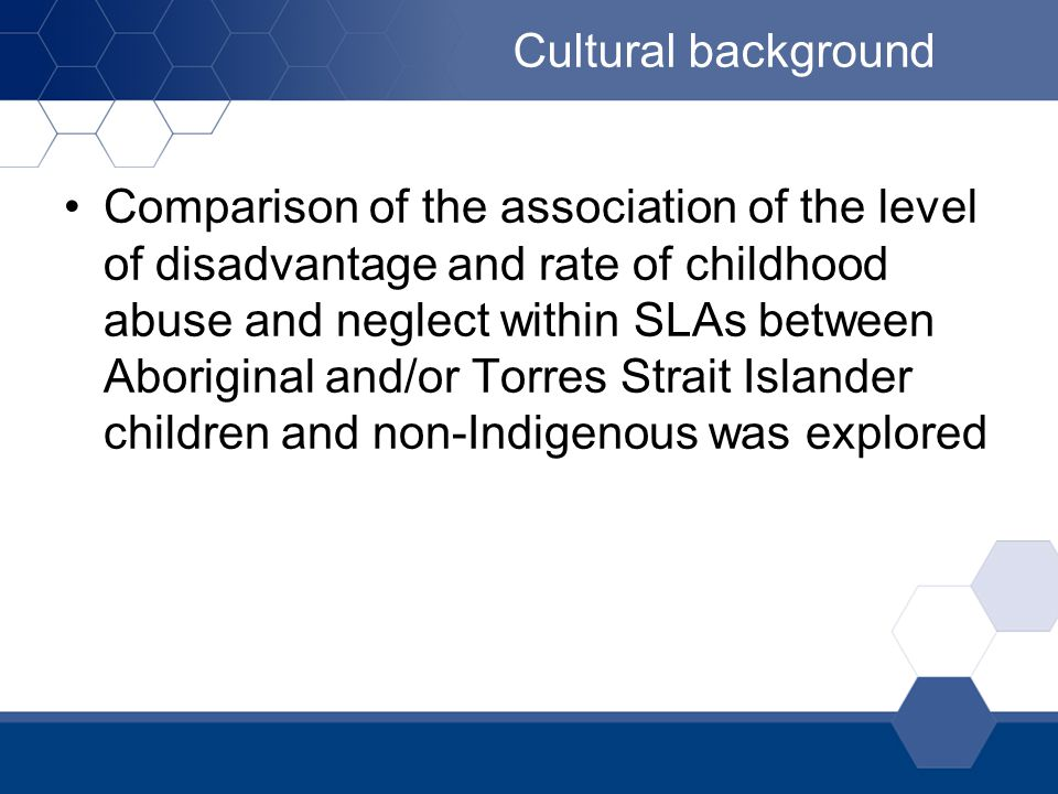 Cultural background Comparison of the association of the level of disadvantage and rate of childhood abuse and neglect within SLAs between Aboriginal and/or Torres Strait Islander children and non-Indigenous was explored