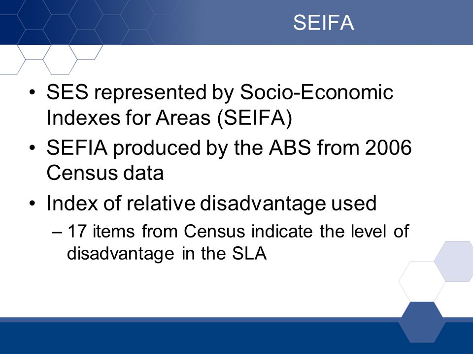 SEIFA SES represented by Socio-Economic Indexes for Areas (SEIFA) SEFIA produced by the ABS from 2006 Census data Index of relative disadvantage used –17 items from Census indicate the level of disadvantage in the SLA