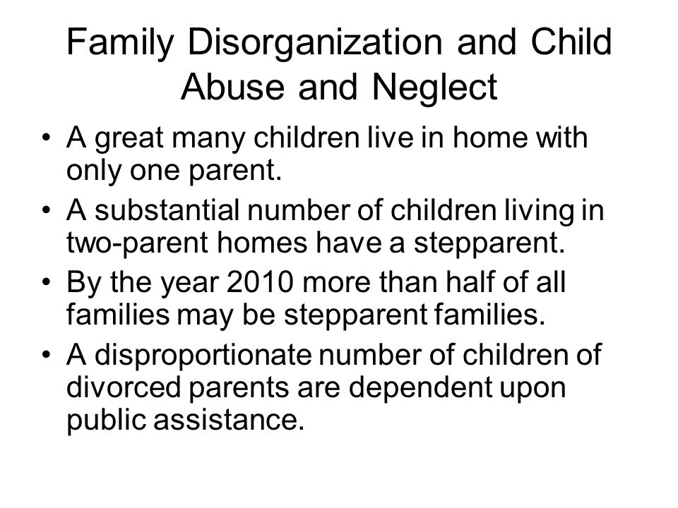 Family Disorganization and Child Abuse and Neglect A great many children live in home with only one parent. A substantial number of children living in
