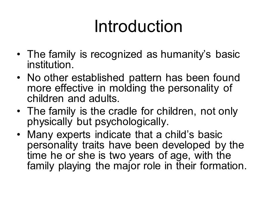 Introduction The family is recognized as humanity's basic institution. No other established pattern has been found more effective in molding the perso